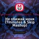 Кристина Си vs. Relanium feat. T\'Paul - Не обижай меня (7minutes & Skip Mashup) (7minutes & Skip Mashup)