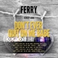 Ferry feat. Ashley Jana - Don\'t Ever Quit On Me Babe (Original mix)