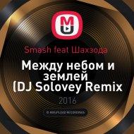 Smash feat. Шахзода  - Между небом и землей (DJ Solovey Remix 2016)