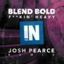 Blend Bold - F**kin\' Heavy (Josh Pearce Remix)