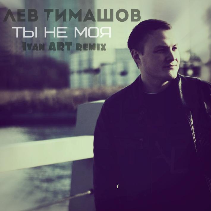 Лев Тимашов - Ты Не Моя (Ivan ART Extended Remix)