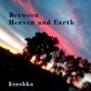 Ksushka - Between Heaven and Earth ()