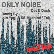 Dot  &  Dash  - Only Noise (Jun Yagi & SS-Machine Remix) (Jun Yagi & SS-Machine Remix)