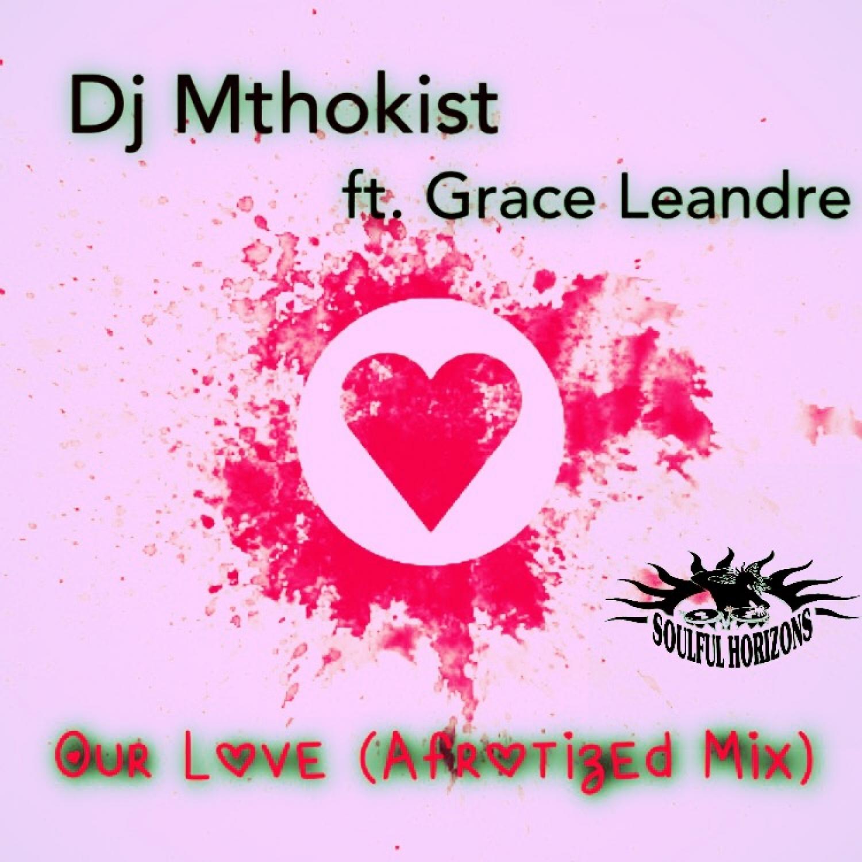 Dj Mthokist & Grace Leandre - Our Love (feat. Grace Leandre) (Afrotized Mix)
