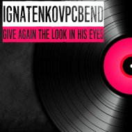 IgnatenkovPCBend - Give Again the Look in His Eyes (Original Mix)