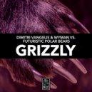 Dimitri Vangelis & Wyman vs. Futuristic Polar Bears - Grizzly (Extended Mix) (Original Mix)