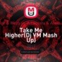 Mr. Belt & Wezo vs. A Lacosta & Aleks Marty - Take Me Higher (Dj VM Mash Up)