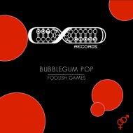 Bubblegum Pop  - Foolish Games (Original Mix)