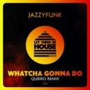 JazzyFunk - Whatcha Gonna Do  (Qubiko Remix)
