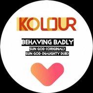 Behaving Badly - Sun God (Original Mix)
