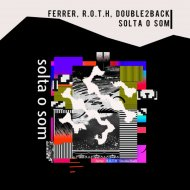 Ferrer & R.O.T.H & Double2back - Solta O Som (Original Mix)
